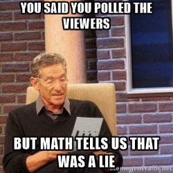 You said you polled the viewers, but math tells us that was a lie